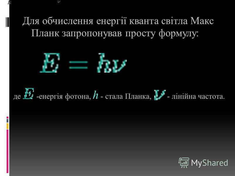 Для обчислення енергії кванта світла Макс Планк запропонував просту формулу: де -енергія фотона, h - стала Планка, - лінійна частота.
