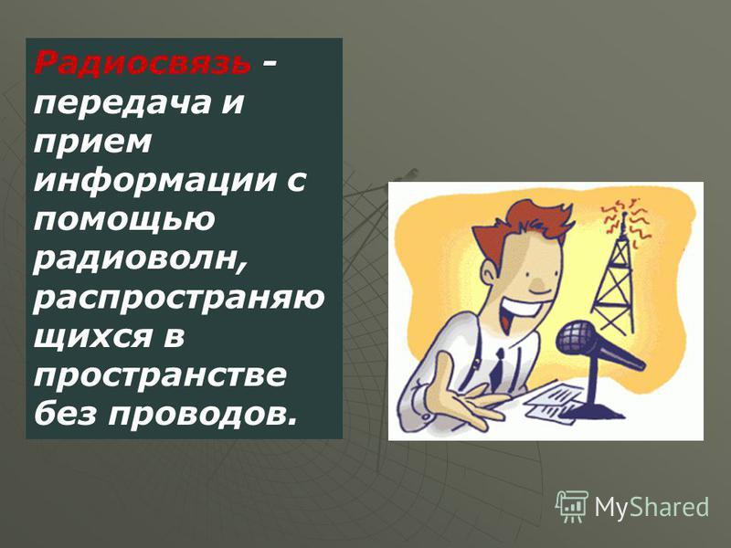 Радиосвязь - передача и прием информации с помощью радиоволн, распространяющихся в пространстве без проводов.