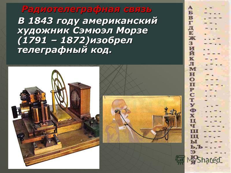 Радиотелеграфная связь Радиотелеграфная связь В 1843 году американский художник Сэмюэл Морзе (1791 – 1872)изобрел телеграфный код. В 1843 году американский художник Сэмюэл Морзе (1791 – 1872)изобрел телеграфный код.