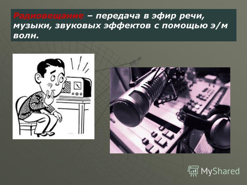 Радиовещание – передача в эфир речи, музыки, звуковых эффектов с помощью э/м волн.