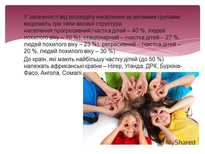 У залежності від розподілу населення за віковими групами виділяють три типи вікової структури населення:прогресивний (частка дітей – 40 %, людей похилого віку – 10 %), стаціонарний – (частка дітей – 27 %, людей похилого віку – 23 %), регресивний – (ч