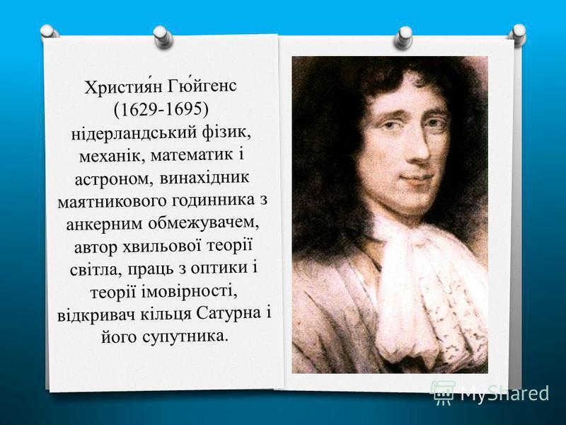 Христия́н Гю́йгенс (1629-1695) нідерландський фізик, механік, математик і астроном, винахідник маятникового годинника з анкерним обмежувачем, автор хвильової теорії світла, праць з оптики і теорії імовірності, відкривач кільця Сатурна і його супутник