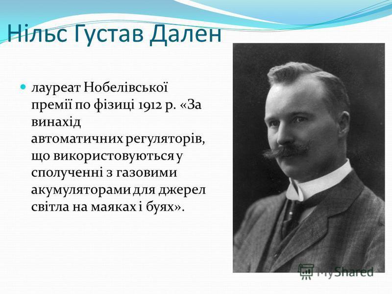 Нільс Густав Дален лауреат Нобелівської премії по фізиці 1912 р. «За винахід автоматичних регуляторів, що використовуються у сполученні з газовими акумуляторами для джерел світла на маяках і буях».