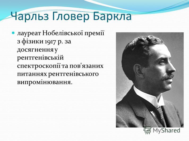 Чарльз Гловер Баркла лауреат Нобелівської премії з фізики 1917 р. за досягнення у рентгенівській спектроскопії та пов'язаних питаннях рентгенівського випромінювання.
