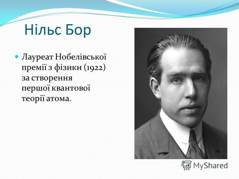 Нільс Бор Лауреат Нобелівської премії з фізики (1922) за створення першої квантової теорії атома.