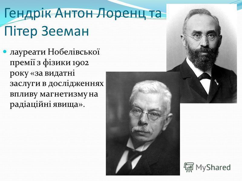Гендрік Антон Лоренц та Пітер Зееман лауреати Нобелівської премії з фізики 1902 року «за видатні заслуги в дослідженнях впливу магнетизму на радіаційні явища».