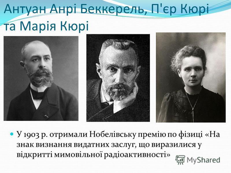Антуан Анрі Беккерель, П'єр Кюрі та Марія Кюрі У 1903 р. отримали Нобелівську премію по фізиці «На знак визнання видатних заслуг, що виразилися у відкритті мимовільної радіоактивності»