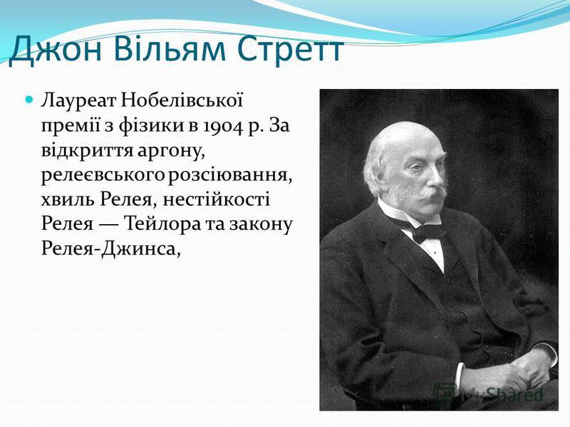 Джон Вільям Стретт Лауреат Нобелівської премії з фізики в 1904 р. За відкриття аргону, релеєвського розсіювання, хвиль Релея, нестійкості Релея Тейлора та закону Релея-Джинса,