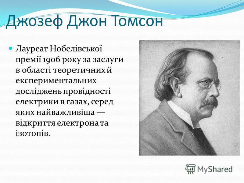 Джозеф Джон Томсон Лауреат Нобелівської премії 1906 року за заслуги в області теоретичних й експериментальних досліджень провідності електрики в газах, серед яких найважливіша відкриття електрона та ізотопів.