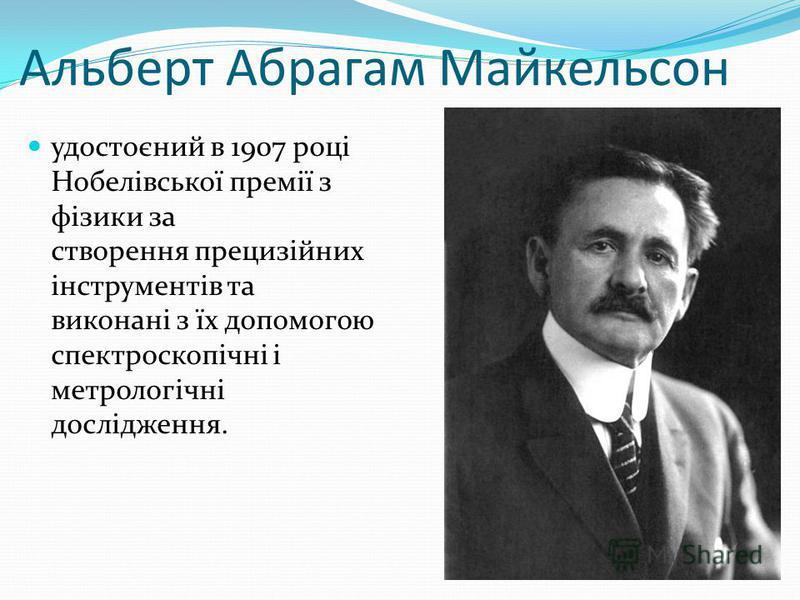 Альберт Абрагам Майкельсон удостоєний в 1907 році Нобелівської премії з фізики за створення прецизійних інструментів та виконані з їх допомогою спектроскопічні і метрологічні дослідження.