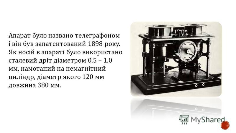 Апарат було названо телеграфоном і він був запатентований 1898 року. Як носій в апараті було використано сталевий дріт діаметром 0.5 – 1.0 мм, намотаний на немагнітний циліндр, діаметр якого 120 мм довжина 380 мм.