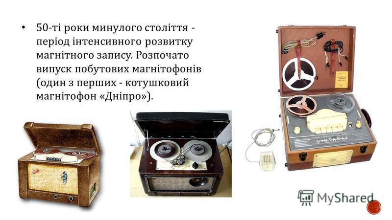 50- ті роки минулого століття - період інтенсивного розвитку магнітного запису. Розпочато випуск побутових магнітофонів ( один з перших - котушковий магнітофон « Дніпро »).