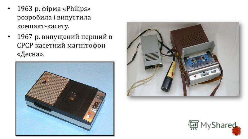 1963 р. фірма «Philips» розробила і випустила компакт - касету. 1967 р. випущений перший в СРСР касетний магнітофон « Десна ».