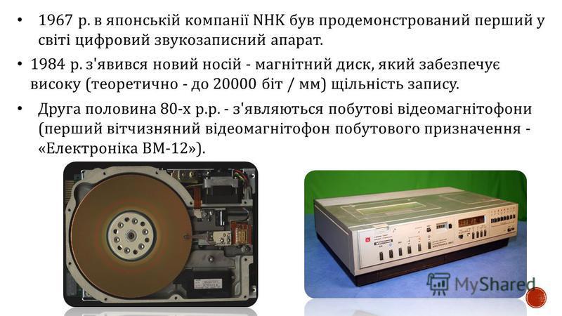 1967 р. в японській компанії NHK був продемонстрований перший у світі цифровий звукозаписний апарат. 1984 р. з ' явився новий носій - магнітний диск, який забезпечує високу ( теоретично - до 20000 біт / мм ) щільність запису. Друга половина 80- х р.