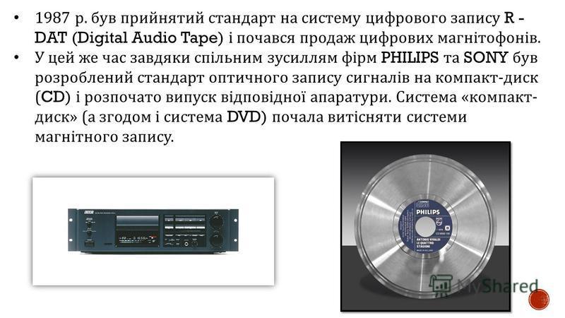 1987 р. був прийнятий стандарт на систему цифрового запису R - DAT (Digital Audio Tape) і почався продаж цифрових магнітофонів. У цей же час завдяки спільним зусиллям фірм PHILIPS та SONY був розроблений стандарт оптичного запису сигналів на компакт