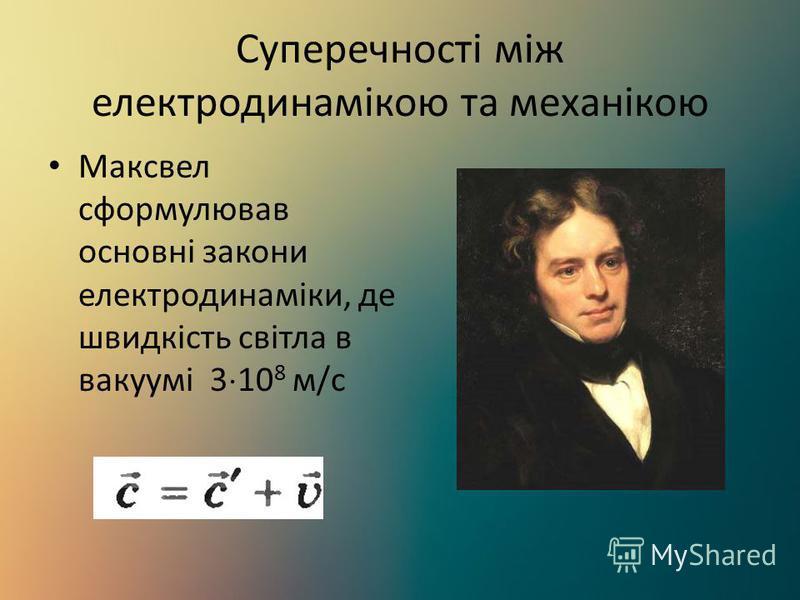 Суперечності між електродинамікою та механікою Максвел сформулював основні закони електродинаміки, де швидкість світла в вакуумі 3 10 8 м/с