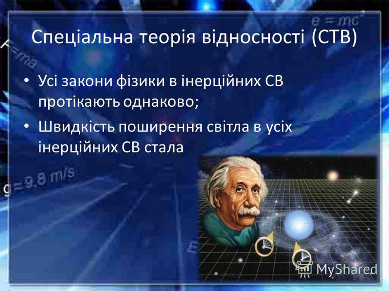 Спеціальна теорія відносності (СТВ) Усі закони фізики в інерційних СВ протікають однаково; Швидкість поширення світла в усіх інерційних СВ стала