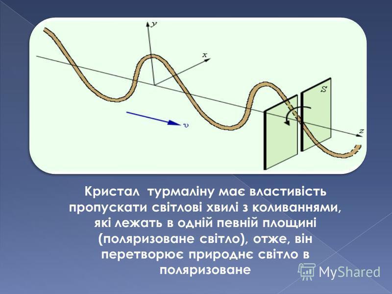 Кристал турмаліну має властивість пропускати світлові хвилі з коливаннями, які лежать в одній певній площині (поляризоване світло), отже, він перетворює природнє світло в поляризоване
