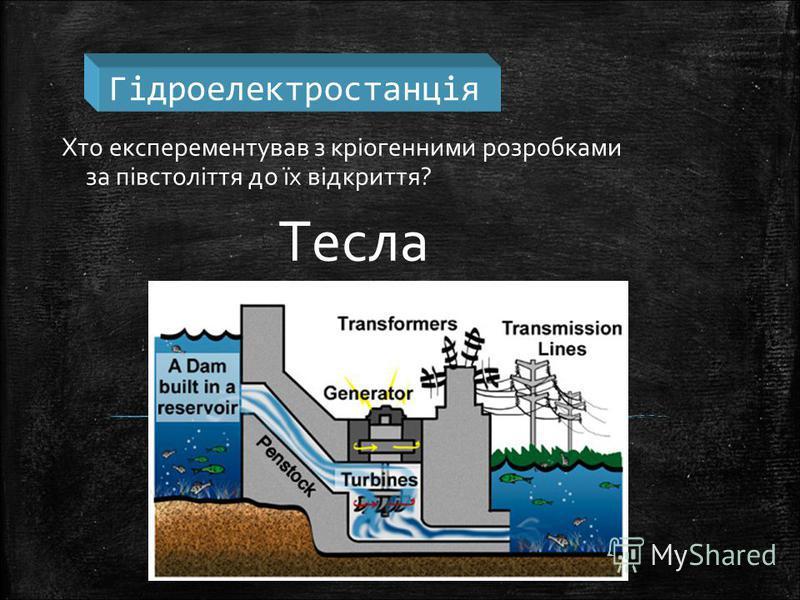 Гідроелектростанція Хто експерементував з кріогенними розробками за півстоліття до їх відкриття? Тесла