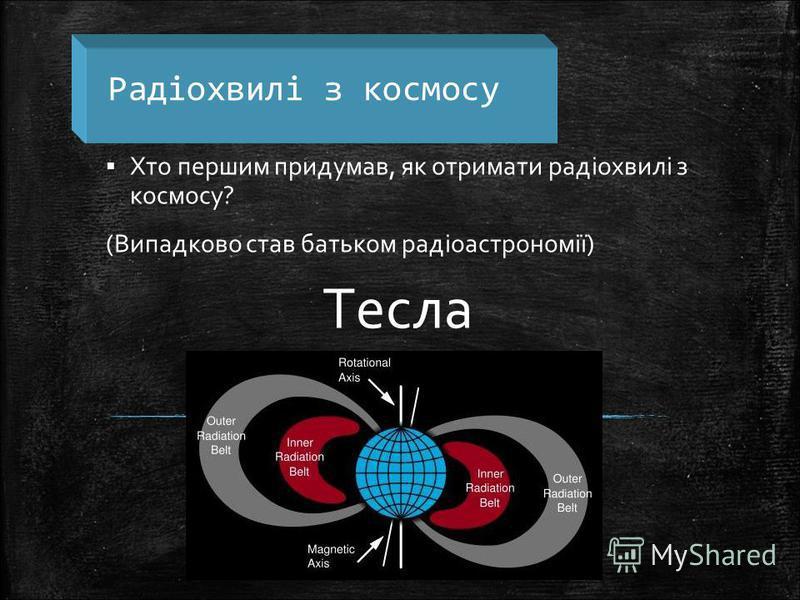 Радіохвилі з космосу Хто першим придумав, як отримати радіохвилі з космосу? (Випадково став батьком радіоастрономії) Тесла