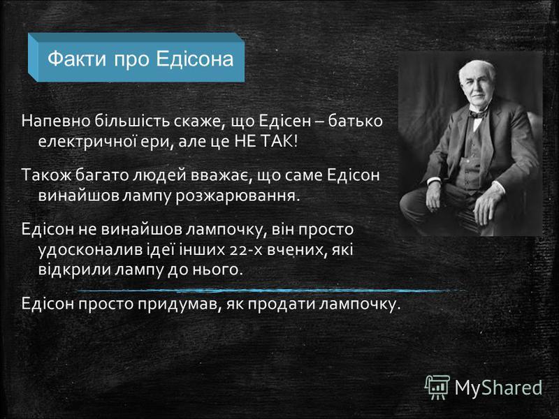 Напевно більшість скаже, що Едісен – батько електричної ери, але це НЕ ТАК! Також багато людей вважає, що саме Едісон винайшов лампу розжарювання. Едісон не винайшов лампочку, він просто удосконалив ідеї інших 22-х вчених, які відкрили лампу до нього