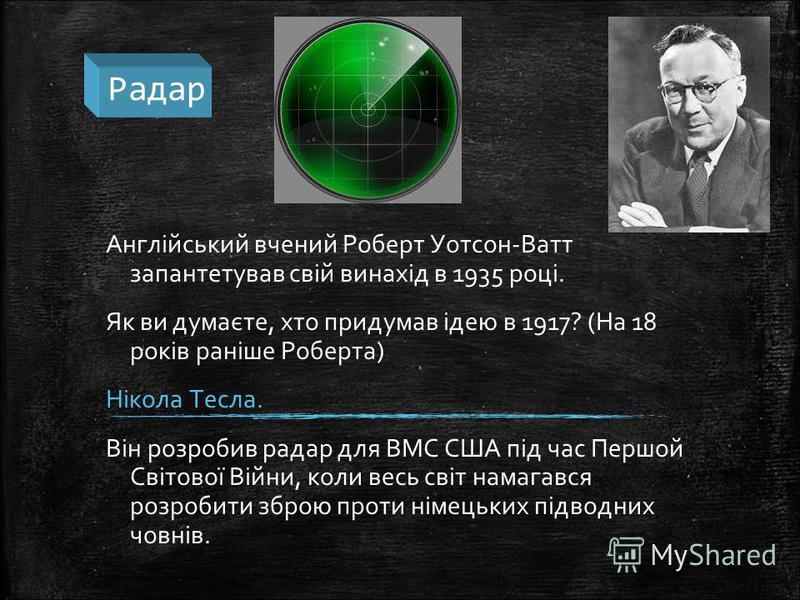 Радар Англійський вчений Роберт Уотсон-Ватт запантетував свій винахід в 1935 році. Як ви думаєте, хто придумав ідею в 1917? (На 18 років раніше Роберта) Нікола Тесла. Він розробив радар для ВМС США під час Першой Світової Війни, коли весь світ намага