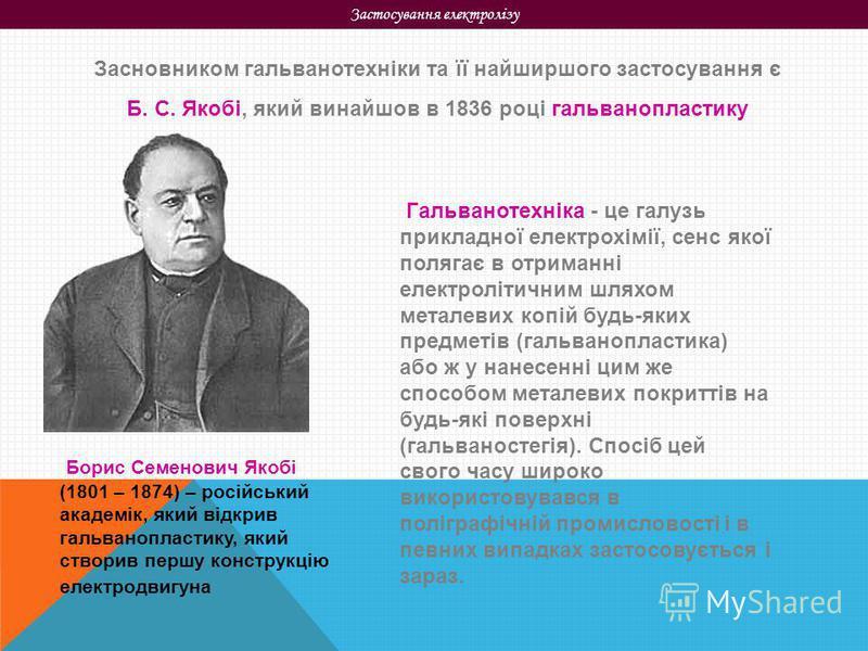 Застосування електролізу Засновником гальванотехніки та її найширшого застосування є Б. С. Якобі, який винайшов в 1836 році гальванопластику Борис Семенович Якобі (1801 – 1874) – російський академік, який відкрив гальванопластику, який створив першу