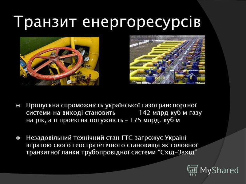 Транзит енергоресурсів Пропускна спроможність української газотранспортної системи на виході становить 142 млрд куб м газу на рік, а її проектна потужність – 175 млрд. куб м Незадовільний технічний стан ГТС загрожує Україні втратою свого геостратегіч