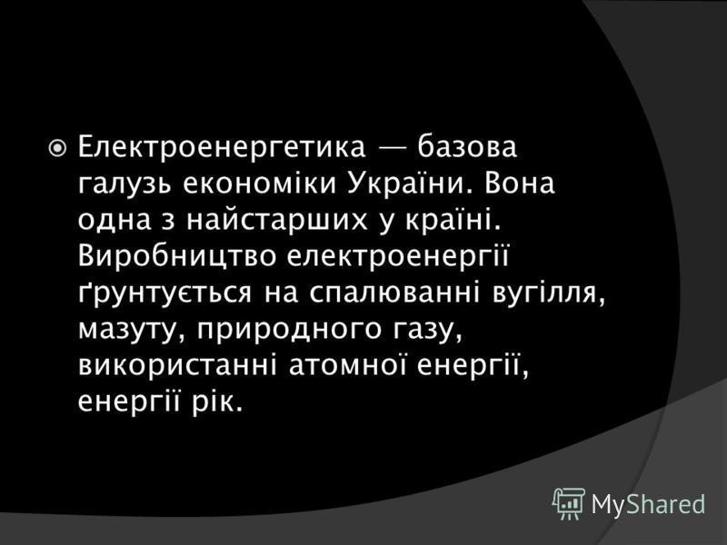 Електроенергетика базова галузь економіки України. Вона одна з найстарших у країні. Виробництво електроенергії ґрунтується на спалюванні вугілля, мазуту, природного газу, використанні атомної енергії, енергії рік.