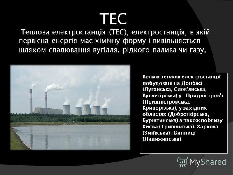 ТЕС Теплова електростанція (ТЕС), електростанція, в якій первісна енергія має хімічну форму і вивільняється шляхом спалювання вугілля, рідкого палива чи газу. Великі теплові електростанції побудовані на Донбасі (Луганська, Словянська, Вуглегірська) у