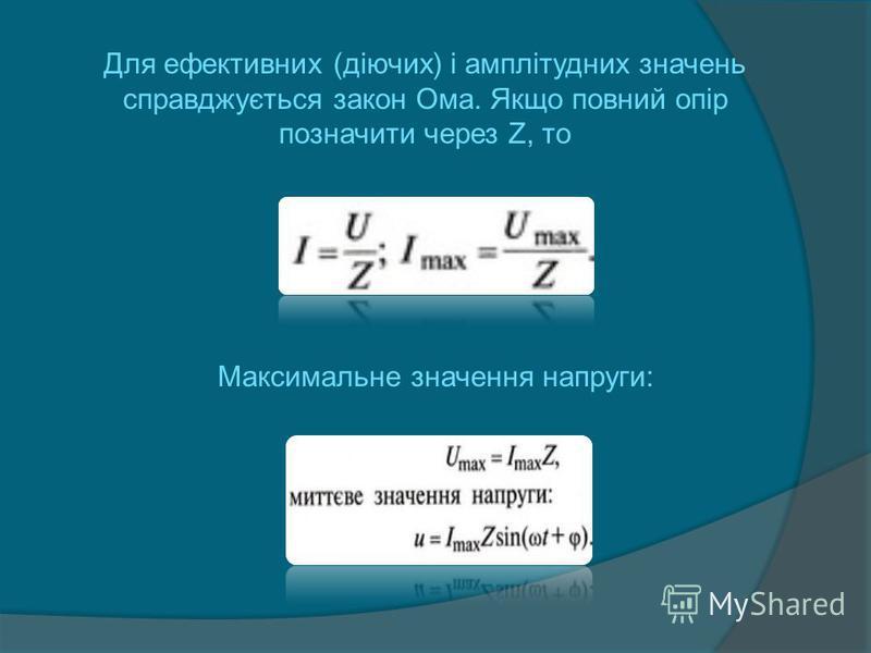 Для ефективних (діючих) і амплітудних значень справджується закон Ома. Якщо повний опір позначити через Z, то Максимальне значення напруги: