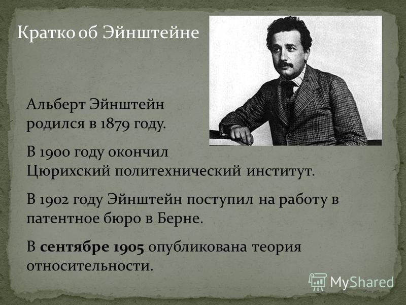 Кратко об Эйнштейне Альберт Эйнштейн родился в 1879 году. В 1900 году окончил Цюрихский политехнический институт. В 1902 году Эйнштейн поступил на работу в патентное бюро в Берне. В сентябре 1905 опубликована теория относительности.