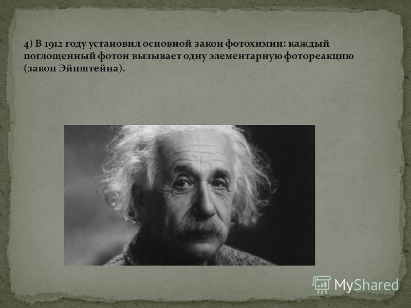 4) В 1912 году установил основной закон фотохимии: каждый поглощенный фотон вызывает одну элементарную фотореакцию (закон Эйнштейна).