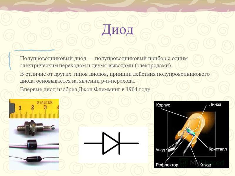 Диод Полупроводниковый диод полупроводниковый прибор с одним электрическим переходом и двумя выводами (электродами). В отличие от других типов диодов, принцип действия полупроводникового диода основывается на явлении p-n-перехода. Впервые диод изобре
