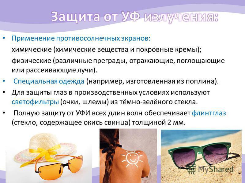 Применение противосолнечных экранов: химические (химические вещества и покровные кремы); физические (различные преграды, отражающие, поглощающие или рассеивающие лучи). Специальная одежда (например, изготовленная из поплина). Для защиты глаз в произв