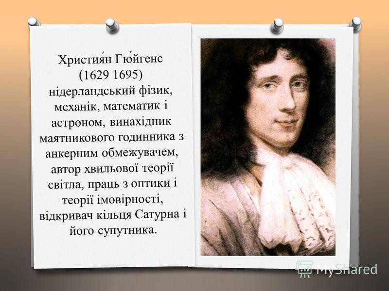 Христия́н Гю́йгенс (1629 1695) нідерландський фізик, механік, математик і астроном, винахідник маятникового годинника з анкерним обмежувачем, автор хвильової теорії світла, праць з оптики і теорії імовірності, відкривач кільця Сатурна і його супутник