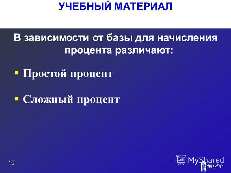УЧЕБНЫЙ МАТЕРИАЛ 10 В зависимости от базы для начисления процента различают: Простой процент Сложный процент