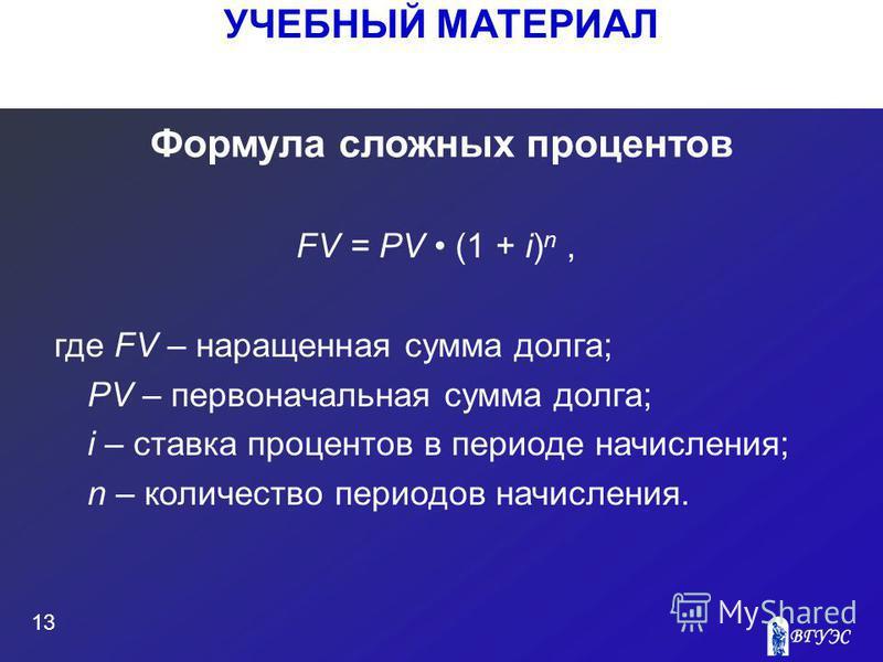 УЧЕБНЫЙ МАТЕРИАЛ 13 Формула сложных процентов FV = PV (1 + i) n, где FV – наращенная сумма долга; PV – первоначальная сумма долга; i – ставка процентов в периоде начисления; n – количество периодов начисления.