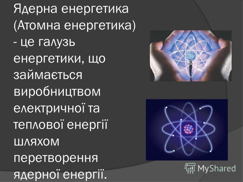 Ядерна енергетика (Атомна енергетика) - це галузь енергетики, що займається виробництвом електричної та теплової енергії шляхом перетворення ядерної енергії.