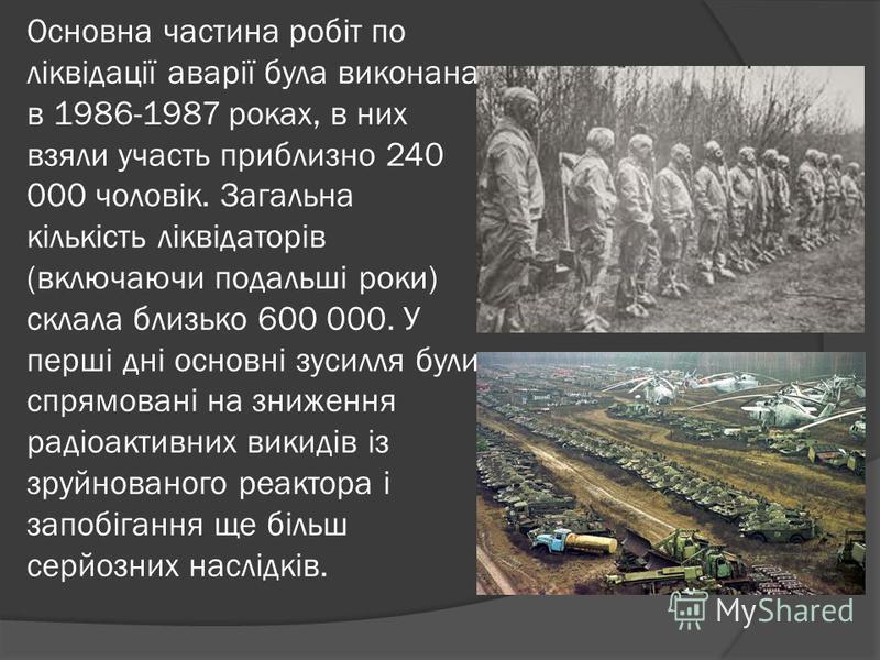 Основна частина робіт по ліквідації аварії була виконана в 1986-1987 роках, в них взяли участь приблизно 240 000 чоловік. Загальна кількість ліквідаторів (включаючи подальші роки) склала близько 600 000. У перші дні основні зусилля були спрямовані на
