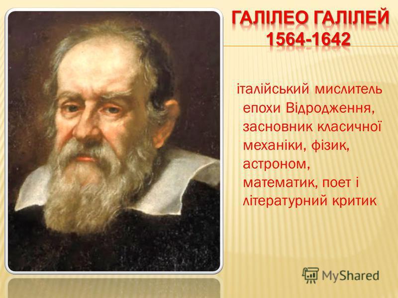 італійський мислитель епохи Відродження, засновник класичної механіки, фізик, астроном, математик, поет і літературний критик