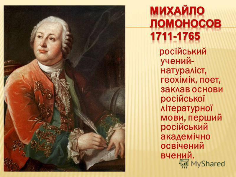 російський учений- натураліст, геохімік, поет, заклав основи російської літературної мови, перший російський академічно освічений вчений.