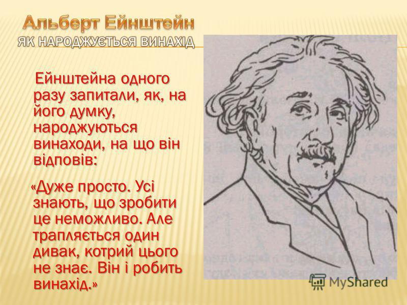 Ейнштейна одного разу запитали, як, на його думку, народжуються винаходи, на що він відповів: «Дуже просто. Усі знають, що зробити це неможливо. Але трапляється один дивак, котрий цього не знає. Він і робить винахід.» «Дуже просто. Усі знають, що зро