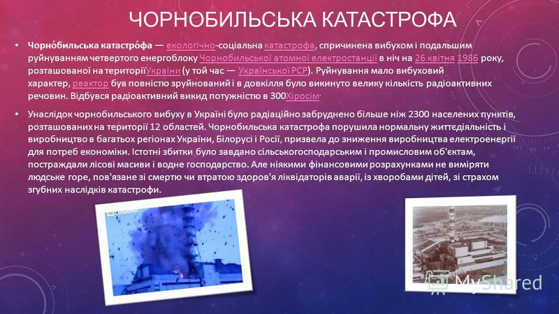 ЧОРНОБИЛЬСЬКА КАТАСТРОФА Чорно́бильська катастро́фа екологічно-соціальна катастрофа, спричинена вибухом і подальшим руйнуванням четвертого енергоблоку Чорнобильської атомної електростанції в ніч на 26 квітня 1986 року, розташованої на територіїУкраїн