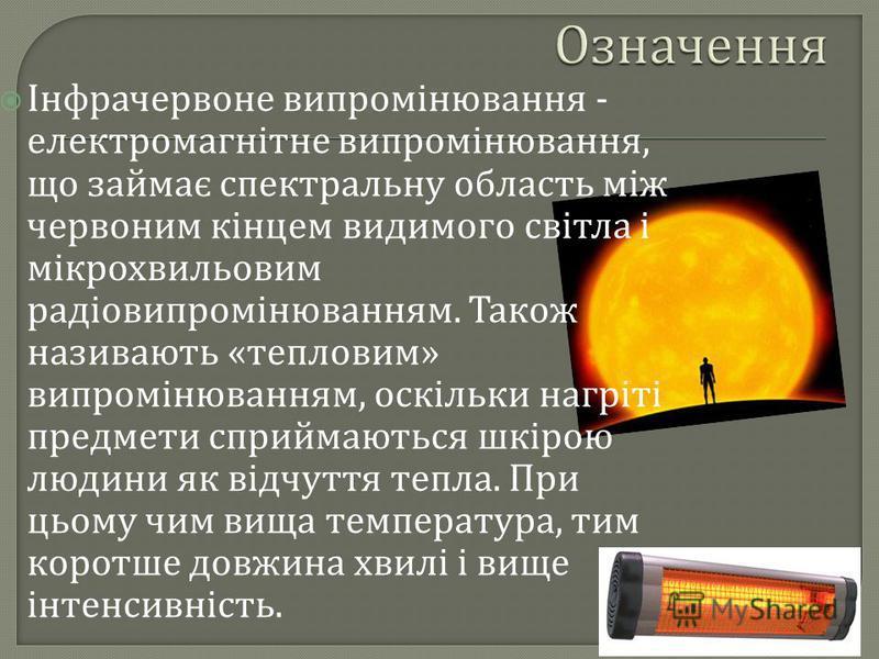 Інфрачервоне випромінювання - електромагнітне випромінювання, що займає спектральну область між червоним кінцем видимого світла і мікрохвильовим радіовипромінюванням. Також називають « тепловим » випромінюванням, оскільки нагріті предмети сприймаютьс
