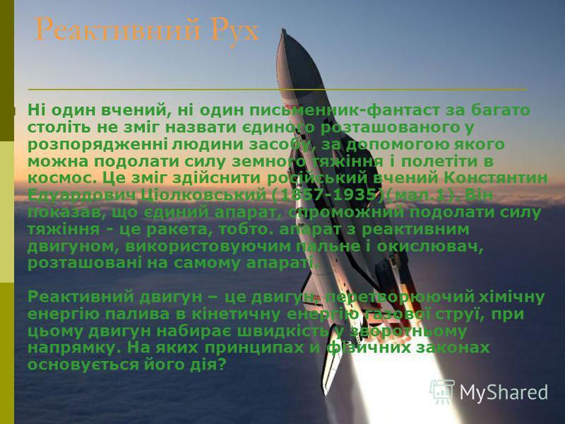 Реактивний Рух Ні один вчений, ні один письменник-фантаст за багато століть не зміг назвати єдиного розташованого у розпорядженні людини засобу, за допомогою якого можна подолати силу земного тяжіння і полетіти в космос. Це зміг здійснити російський