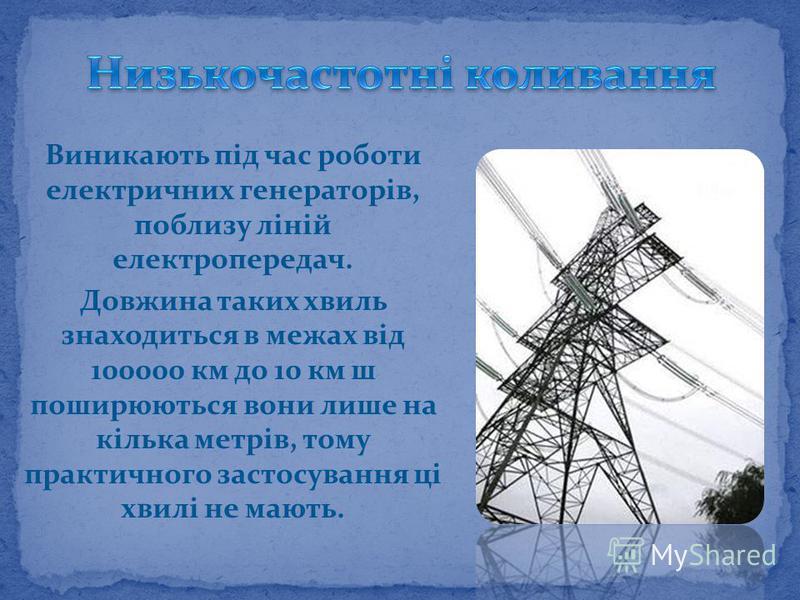 Виникають під час роботи електричних генераторів, поблизу ліній електропередач. Довжина таких хвиль знаходиться в межах від 100000 км до 10 км ш поширюються вони лише на кілька метрів, тому практичного застосування ці хвилі не мають.