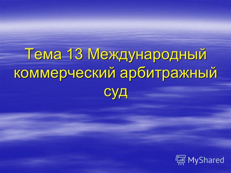 Тема 13 Международный коммерческий арбитражный суд