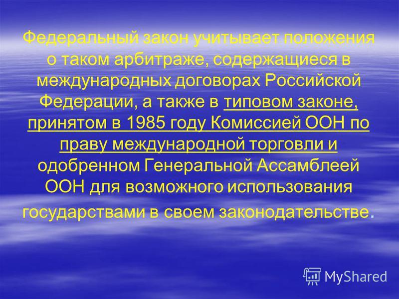 Федеральный закон учитывает положения о таком арбитраже, содержащиеся в международных договорах Российской Федерации, а также в типовом законе, принятом в 1985 году Комиссией ООН по праву международной торговли и одобренном Генеральной Ассамблеей ООН