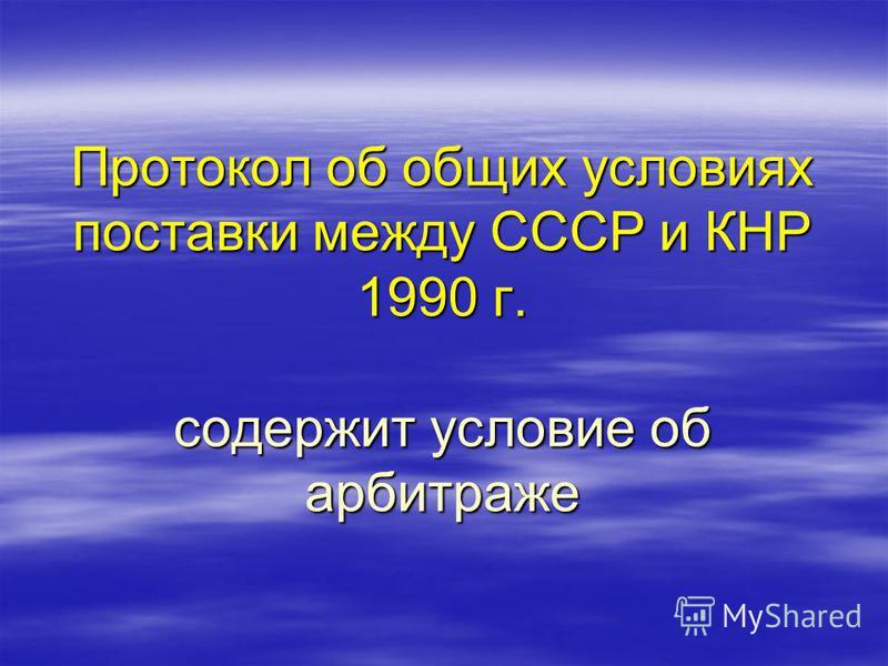 Протокол об общих условиях поставки между СССР и КНР 1990 г. содержит условие об арбитраже